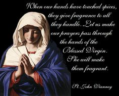 When our hands have touched spices, they give fragrance to all they handle. Let us make our prayers pass through the hands of the Blessed Virgin. She will make them fragrant.  - St. John Vianney