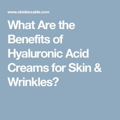 What Are the Benefits of Hyaluronic Acid Creams for Skin & Wrinkles?