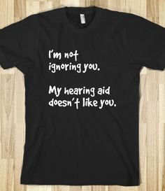 Hearing aid doesn't like you I'm not ignoring you. My hearing aid doesn't like you. Printed on Skreened T-Shirt Breaking Bad, Cool Shirts, Funny Shirts, Awesome Shirts, You're Awesome, Radical Honesty, Keep Clam, Rhetorical Question, Hearing Aids