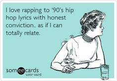 I love rapping to '90's hip hop lyrics with honest conviction.. as if I can totally relate. | Confession Ecard | someecards.com