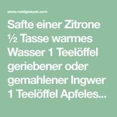 Safte einer Zitrone ½ Tasse warmes Wasser 1 Teelöffel geriebener oder gemahlener Ingwer 1 Teelöffel Apfelessig 1 Teelöffel Honig