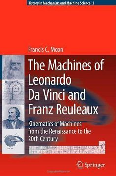 The Machines of Leonardo Da Vinci and Franz Reuleaux: Kinematics of Machines from the Renaissance to the 20th Century (History of Mechanism and Machine Science) by Francis C. Moon. $81.01. 451 pages. Publisher: Springer; 1 edition (July 11, 2007)