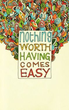 Nothing worth having comes easy. So true.