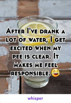 After I've drank a lot of water, I get excited when my pee is clear. It makes me feel responsible.