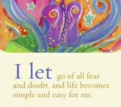 I let go of all fear and doubt, and life becomes simple and easy for me.  ~ Louise L. Hay