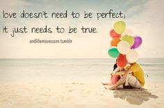 #Love doesn't need to be perfect, it just needs to be true.