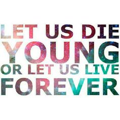 """Let us die young, or let us live forever. We don't have the power but we never say never."""