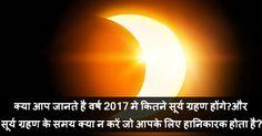 क्या आप जानते है वर्ष 2017 मे कितने सूर्य ग्रहण होंगे और सूर्य ग्रहण के समय क्या न करें जो आपके लिए हानिकारक होता है?