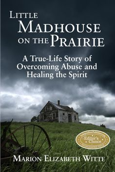 Little Madhouse on the Prairie: A True-Life Story of Overcoming Abuse and Healing the Spirit  by Marion Elizabeth Witte