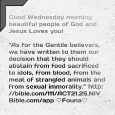 "Good Wednesday morning beautiful people of God and Jesus Loves you!   ""As for the Gentile believers, we have written to them our decision that they should abstain from food sacrificed to idols, from blood, from the meat of strangled animals and from sexual immorality."" http://bible.com/111/ACT21.25.NIV Bible.com/app ♡Founa♡"