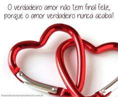 O verdadeiro amor não tem final feliz, porque o amor verdadeiro nunca acaba!