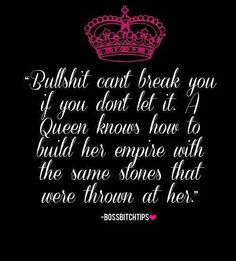 A queen bitch builds her empire with the stones that were thrown at her...x