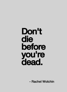 Don't die before you are dead.