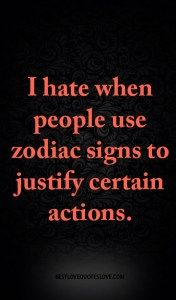 I hate when people use zodiac signs to justify certain actions.