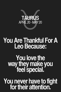 You Are Thankful For A Leo Because: You love the way they make you feel special. You never have to fight for their attention. Taurus | Taurus Quotes | Taurus Horoscope | Taurus Zodiac Signs