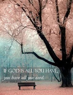 If God is all you have, you have all you need....