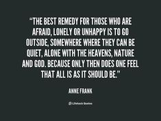 The best remedy for those who are afraid, lonely or unhappy is to go outside, somewhere where they can be quiet, alone with the heavens, nature and God. Because only then does one feel that all is as it should be. -- Anne FranknMore great Anne Frank quotes at quotes.lifehack.org/by-author/anne-frank/