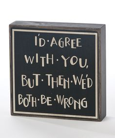 Black & White 'I'd Agree With You' Plaque....for my husband :)