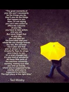 """Ted Mosby -  """"You can step out the front door and your whole life can change forever."""""""