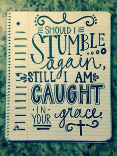 Should I stumble again, still I'm caught in your grace. -Hillsong- From the Inside Out