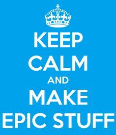 KEEP CALM AND MAKE EPIC STUFF