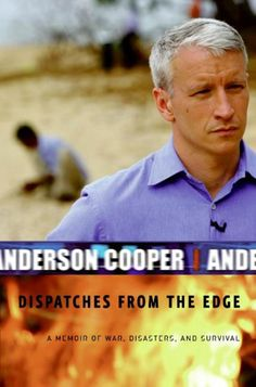 Dispatches from the Edge  by Anderson Cooper (2006) ** A story of his growing up in NY with a famous mother.  His remembrances of the years as a roving reporter around the globe, and more recent events-wars, disasters, and the tragedies he witnessed.  I liked this book