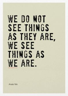 We dod not see things as they are, we see things as WE are // Anais Nin
