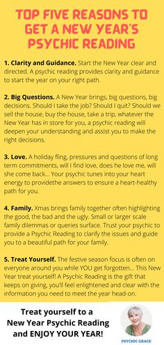The top 5 reasons for a New Years Psychic Reading? 1. Clarity, Guidance. Start the New Year clear and directed. 2. Big Questions. Big decisions A New Year psychic reading helps you make the right decisions. 3. Love. Your psychic tunes into your heart energy to provide heart-healthy answers. 4. Family. Trust your psychic to clarify issues and guide you to a beautiful path for your family. 5. Treat Yourself. A Psychic Reading is the gift that keeps on giving, you'll be enlightened, clear Family Trust, Your Family, Reading Help, Psychic Readings, Trust Yourself, Clarity, Journey, How To Get, This Or That Questions