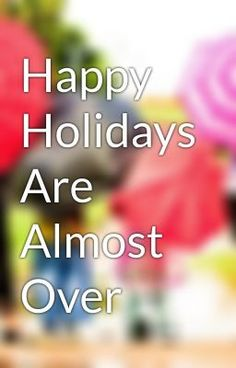"""Read """"Happy Holidays Are Almost Over - Untitled Part 2"""" #wattpad #non-fiction"""