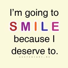 We all deserve to smile:) we are all great, awesome, beautiful , pretty, and whatever you want to be!!