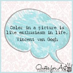 Tammy Tutterow Quotes for Art   Color in a picture is like enthusiasm in life.  Vincent van Gogh