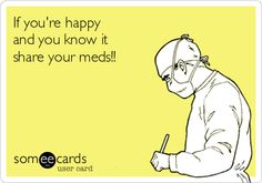 If you're happy and you know it share your meds!!