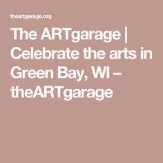 The ARTgarage | Celebrate the arts in Green Bay, WI – theARTgarage