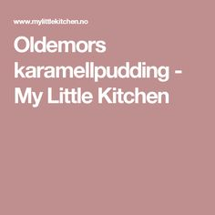 Oldemors karamellpudding - My Little Kitchen Food And Drink, Blog, Baking, Desserts, Cookies, Food Cakes, Coffee, Sew Bags, Upcycled Crafts