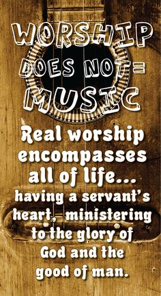 Worship DOES NOT=  Music Real worship encompasses all of life...  having a servant's heart,  ministering to the glory of   God and the   good of man.