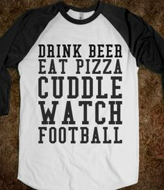 DRINK BEER EAT PIZZA CUDDLE WATCH FOOTBALL....my kinda Sunday! Can we add wings!!!