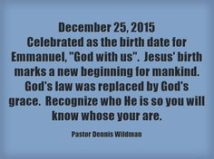 December 25, 2015 Celebrated as the birth date for Emmanuel, God with us. Jesus' birth marks a new beginning for mankind. God's law was replaced by God's grace. Recognize who He is so you will know whose your are.
