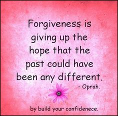 No. That's letting go. Forgiveness is moving on despite the past. It has nothing to do with losing hope. Forgiveness takes strength, not despair (the loss of hope). Oprah is an idiot.