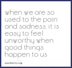 """WHEN WE ARE SO USED TO PAIN AND SADNESS, IT IS EASY TO FEEL UNWORTHY WHEN GOOD THINGS HAPPEN TO US.""  self worth quotes images - Google Search"