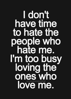 I don't have time to hate the people who hate me. I'm too busy loving the ones who love me.