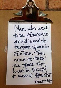 Les hommes qui veulent être féministes n'ont pas besoin qu'on leur fasse de la place dans le féminisme. Il faut qu'ils prennent la place qu'ils occupent dans la société, et qu'ils la rendent féministe.  Kelley Temple