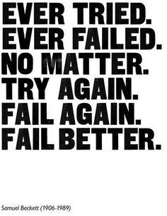 Ever tried. Ever Failed. No matter. Try again. Fail again. Fail better. -Samuel Beckett