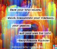 Show your true colors which demonstrate your vibrancy, your passion and your zest for life! –Mary-Frances Winters