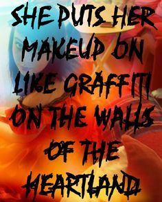 She puts her makeup on like graffiti on the walls of the heartland. ~ Green Day from Last of the American Girls. Love that writing!