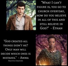 Ethan Wate: What I can't figure is, you go to church everyday, how do you believe in all of this and still believe in God?   Amma: God created all things didn't he? Only man will decide which ones is mistakes.  Beautiful Creatures  Authors Kami Garcia & Margaret Stohl