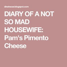 DIARY OF A NOT SO MAD HOUSEWIFE: Pam's Pimento Cheese