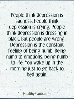 Quote in depression: People think depression is sadness. People think depression is crying. People think depression is dressing in black. But people are wrong. Depression is the constant feeling of being numb. Being numb to emotions, numb to life. You wake up in the morning just to go back to bed again. www.HealthyPlace.com