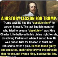 """A history lesson for Trump: Trump says he has the """"absolute to pardon himself. The last English monarch who tried to govern """"absolutely"""" was King Charles I. He believe in his divine right to rule, dissolving Parliament with it suite him. English Monarchs, By Any Means Necessary, This Is Your Life, Political Quotes, King Charles, Just In Case, Things To Think About, Believe, Wisdom"""