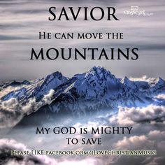 He can and does move mountains every day.  Nothing is impossible for my Savior.