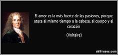 El amor es la más fuerte de las pasiones, porque ataca al mismo tiempo a la cabeza, al cuerpo y al corazón (Voltaire)